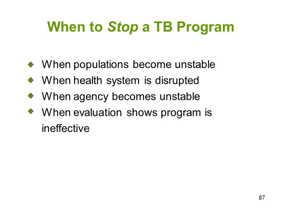 87 When to Stop a TB Program When populations become unstable When health system is disrupted When agency becomes unstable When evaluation shows progr