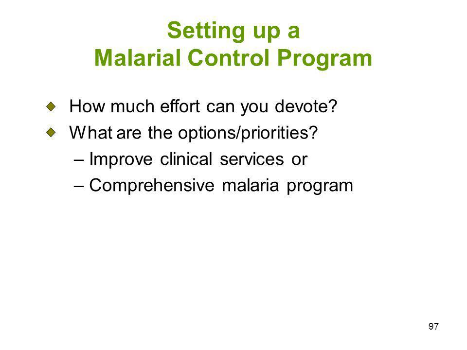 97 Setting up a Malarial Control Program How much effort can you devote? What are the options/priorities? – Improve clinical services or – Comprehensi