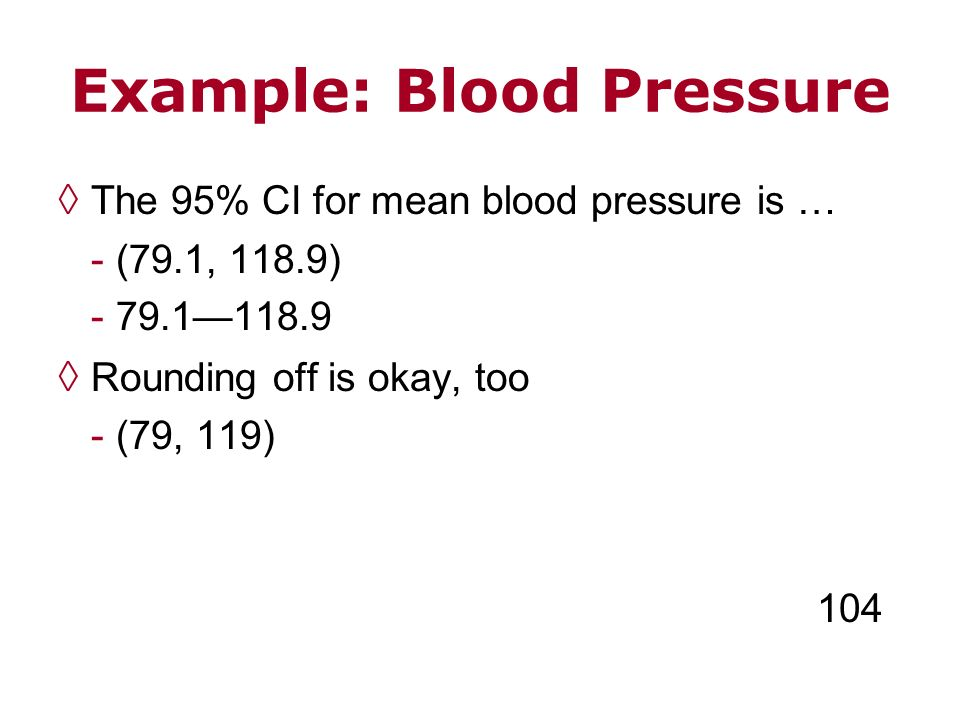 Example: Blood Pressure The 95% CI for mean blood pressure is … - (79.1, 118.9) - 79.1118.9 Rounding off is okay, too - (79, 119) 104