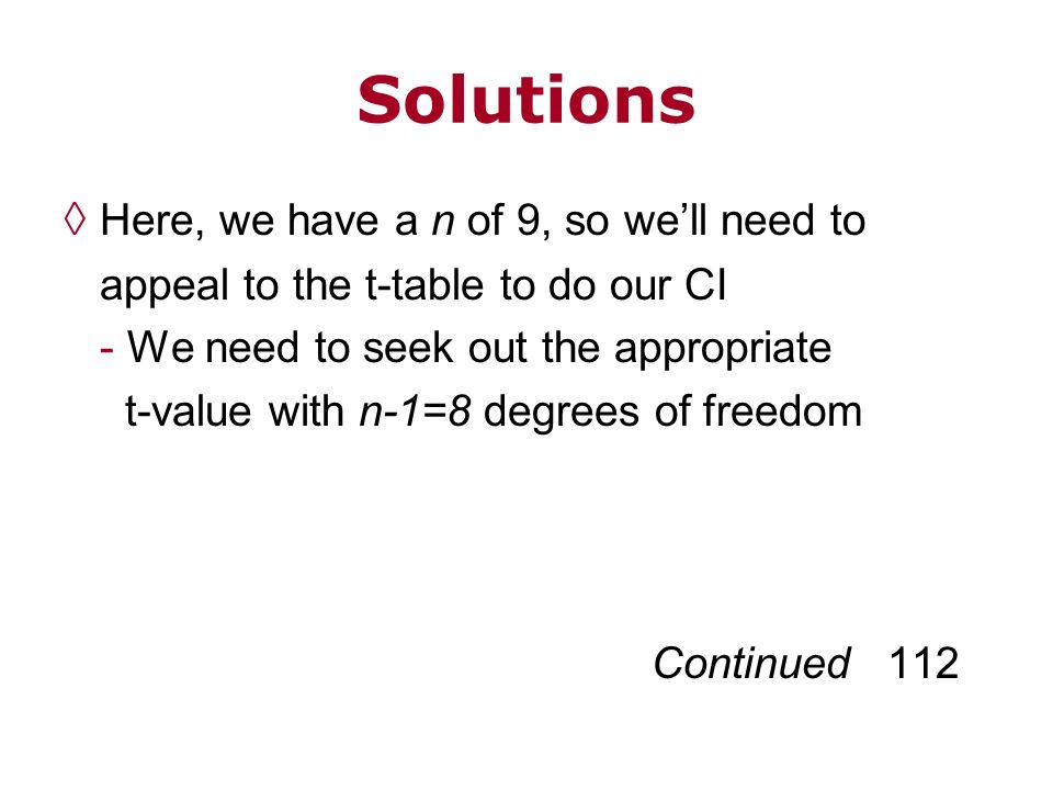 Solutions Here, we have a n of 9, so well need to appeal to the t-table to do our CI - We need to seek out the appropriate t-value with n-1=8 degrees