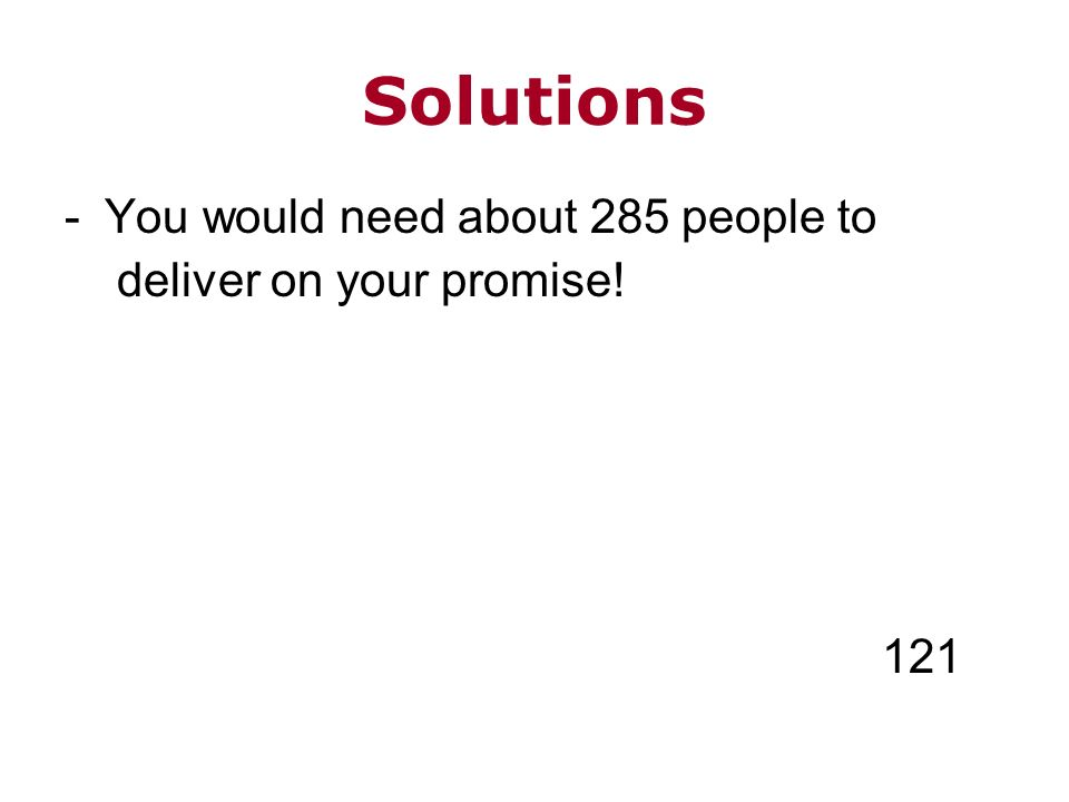 Solutions -You would need about 285 people to deliver on your promise! 121