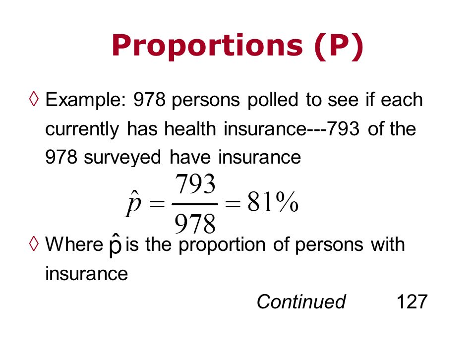 Proportions (P) Example: 978 persons polled to see if each currently has health insurance---793 of the 978 surveyed have insurance Where is the propor