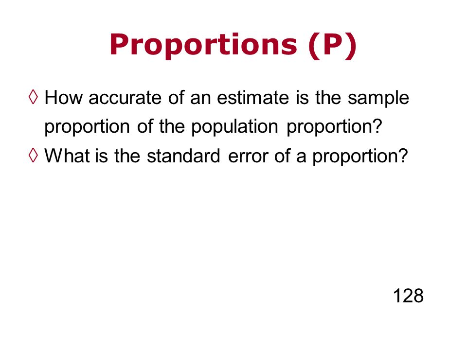 Proportions (P) How accurate of an estimate is the sample proportion of the population proportion? What is the standard error of a proportion? 128