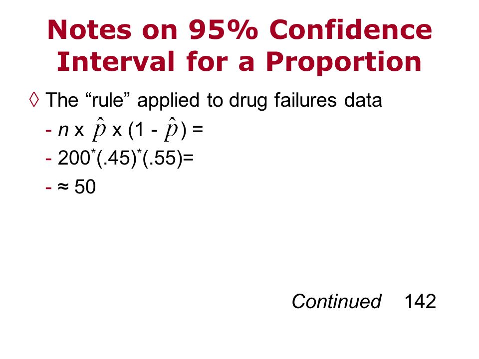 Notes on 95% Confidence Interval for a Proportion The rule applied to drug failures data - n x x (1 - ) = - 200 * (.45) * (.55)= - 50 Continued 142