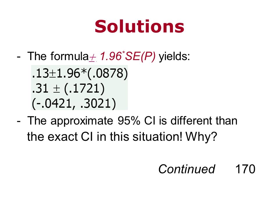 Solutions -The formula 1.96 * SE(P) yields: -The approximate 95% CI is different than the exact CI in this situation! Why? Continued 170