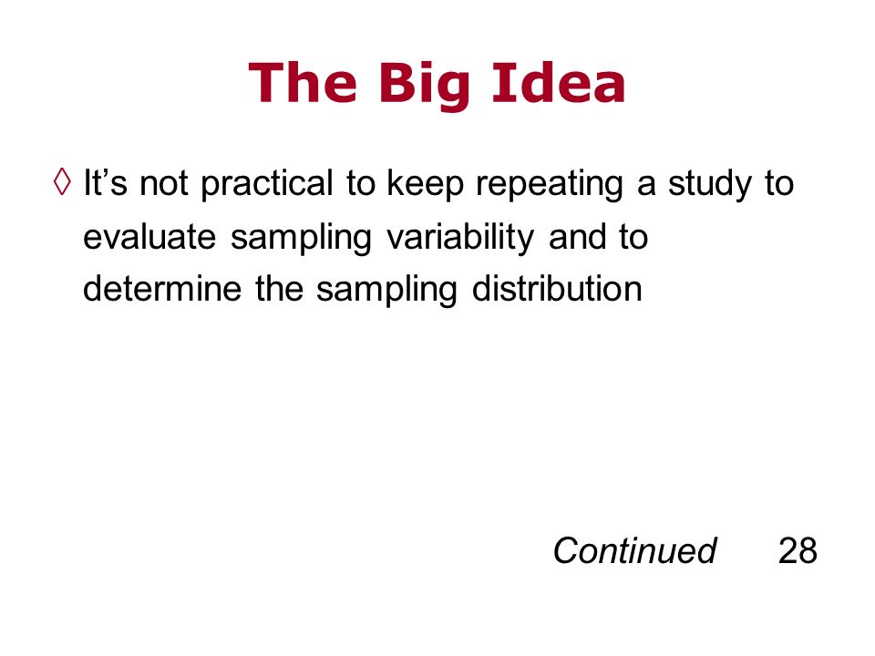 The Big Idea Its not practical to keep repeating a study to evaluate sampling variability and to determine the sampling distribution Continued 28