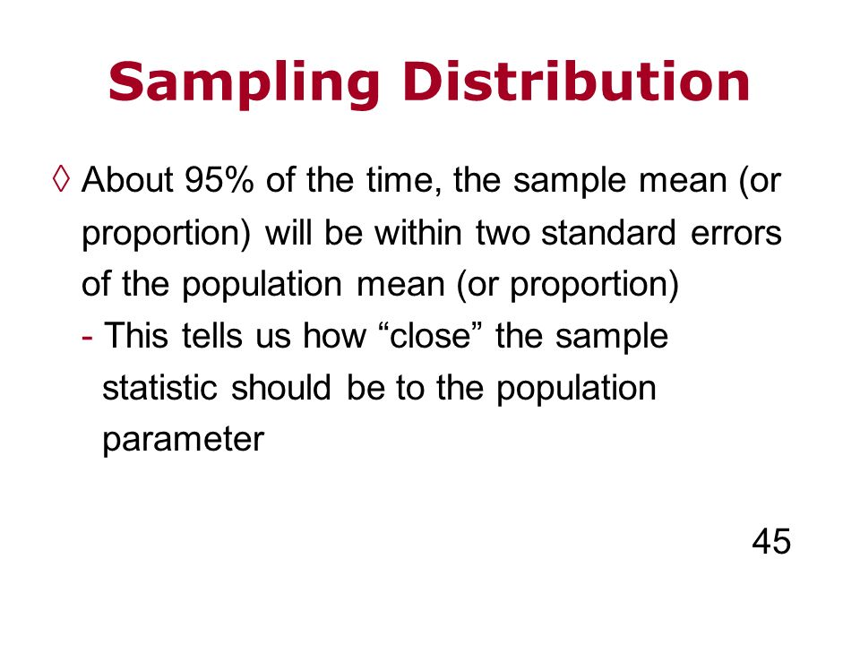 Sampling Distribution About 95% of the time, the sample mean (or proportion) will be within two standard errors of the population mean (or proportion)