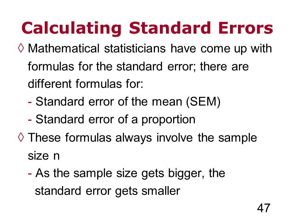 Calculating Standard Errors Mathematical statisticians have come up with formulas for the standard error; there are different formulas for: - Standard