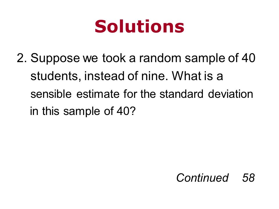 Solutions 2. Suppose we took a random sample of 40 students, instead of nine. What is a sensible estimate for the standard deviation in this sample of