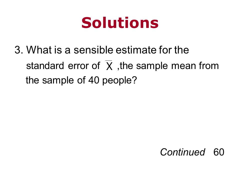 Solutions 3. What is a sensible estimate for the standard error of,the sample mean from the sample of 40 people? Continued 60