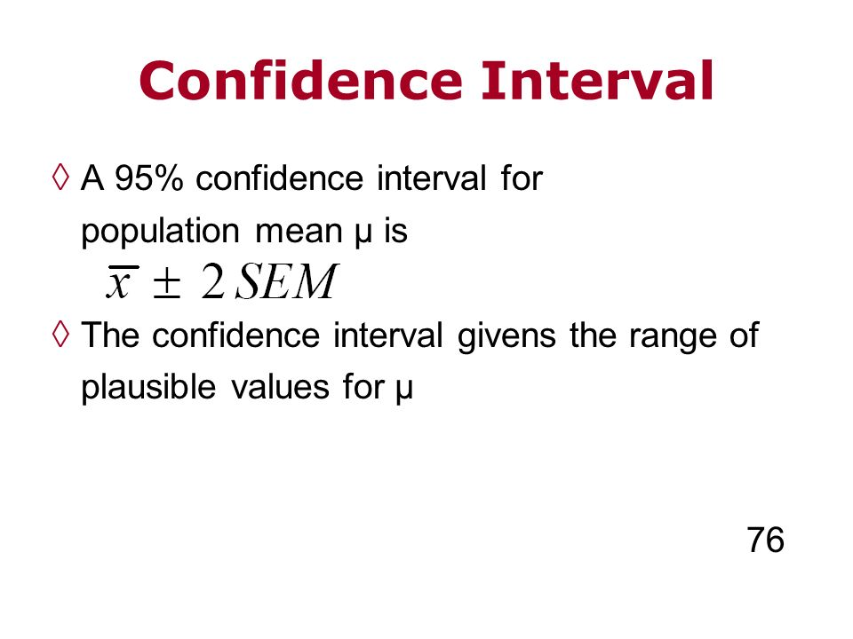 Confidence Interval A 95% confidence interval for population mean µ is The confidence interval givens the range of plausible values for µ 76