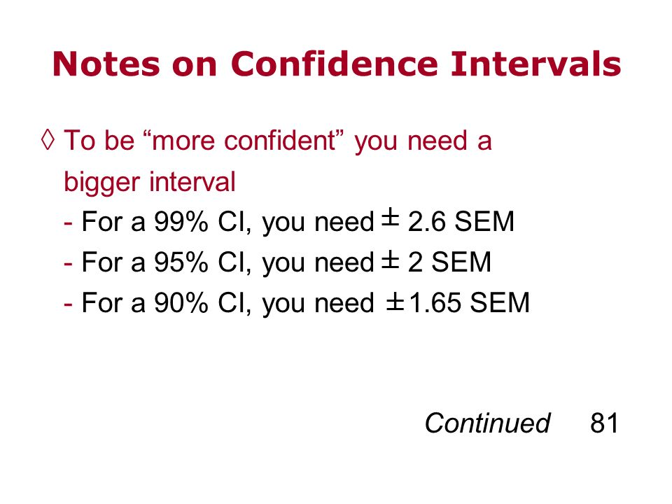 Notes on Confidence Intervals To be more confident you need a bigger interval - For a 99% CI, you need 2.6 SEM - For a 95% CI, you need 2 SEM - For a
