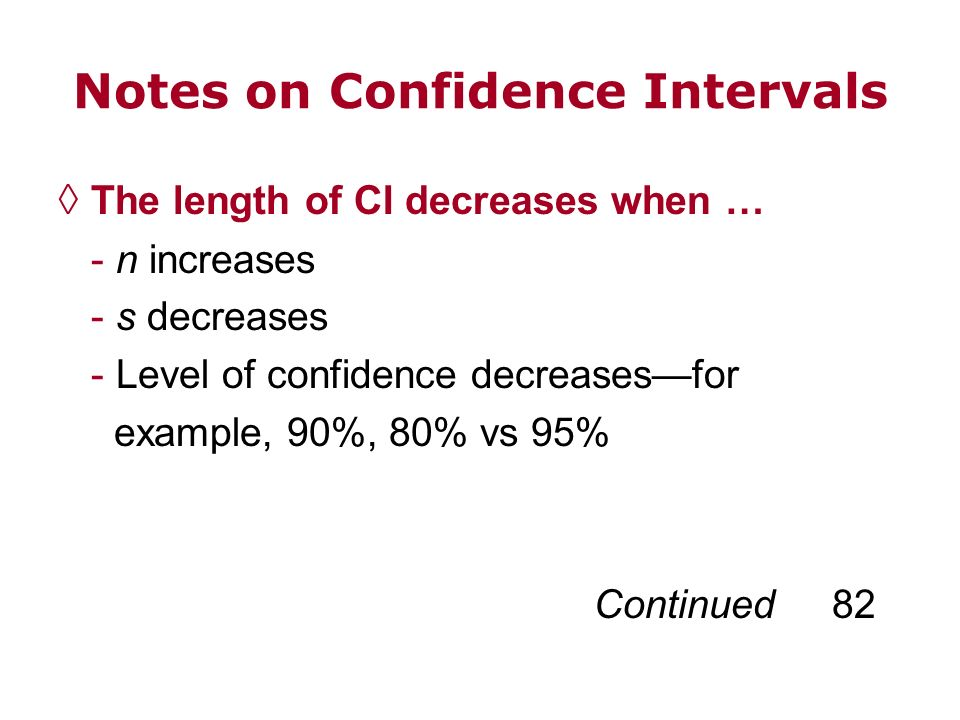 Notes on Confidence Intervals The length of CI decreases when … - n increases - s decreases - Level of confidence decreasesfor example, 90%, 80% vs 95