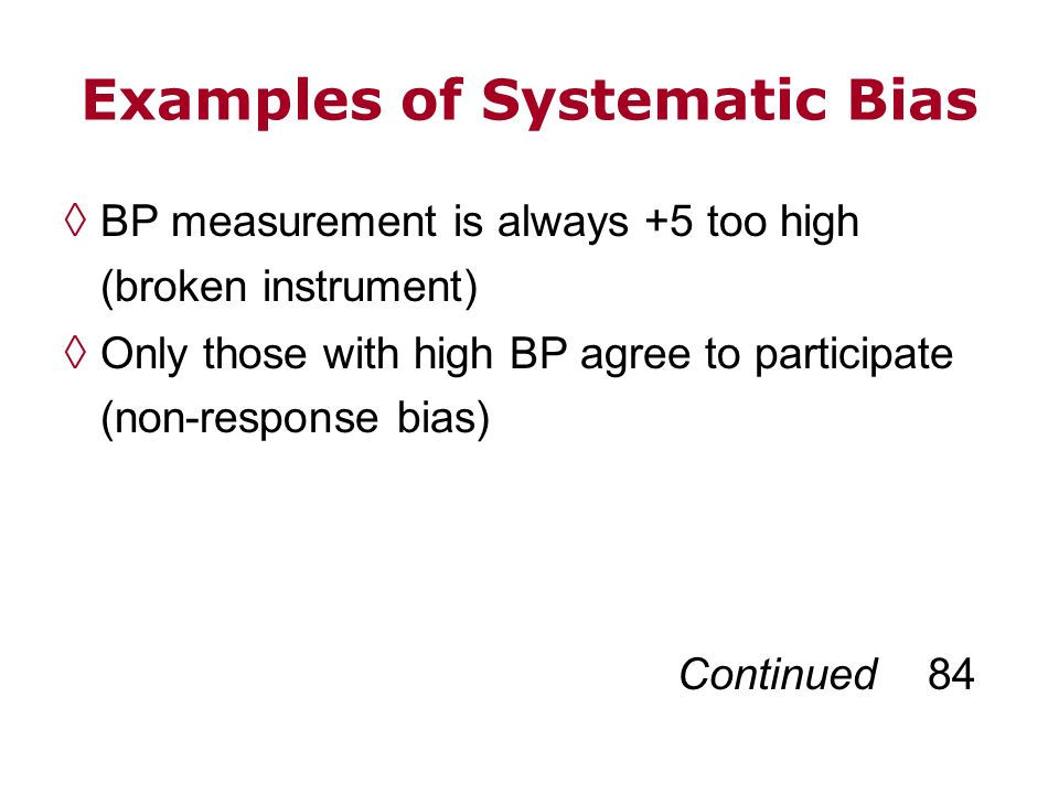 Examples of Systematic Bias BP measurement is always +5 too high (broken instrument) Only those with high BP agree to participate (non-response bias)