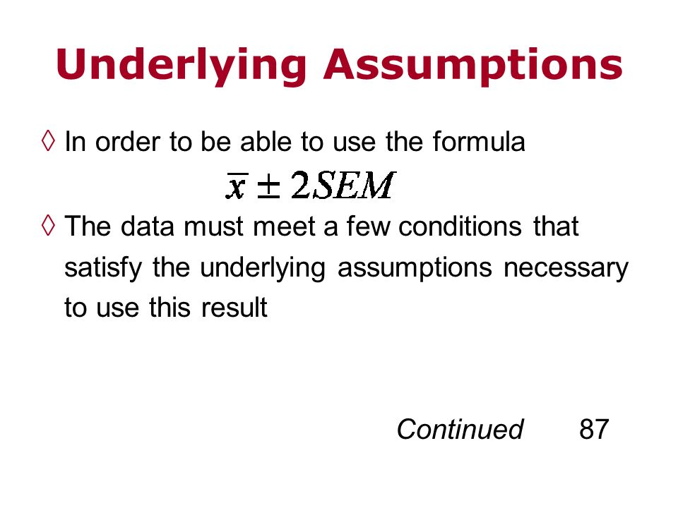 Underlying Assumptions In order to be able to use the formula The data must meet a few conditions that satisfy the underlying assumptions necessary to