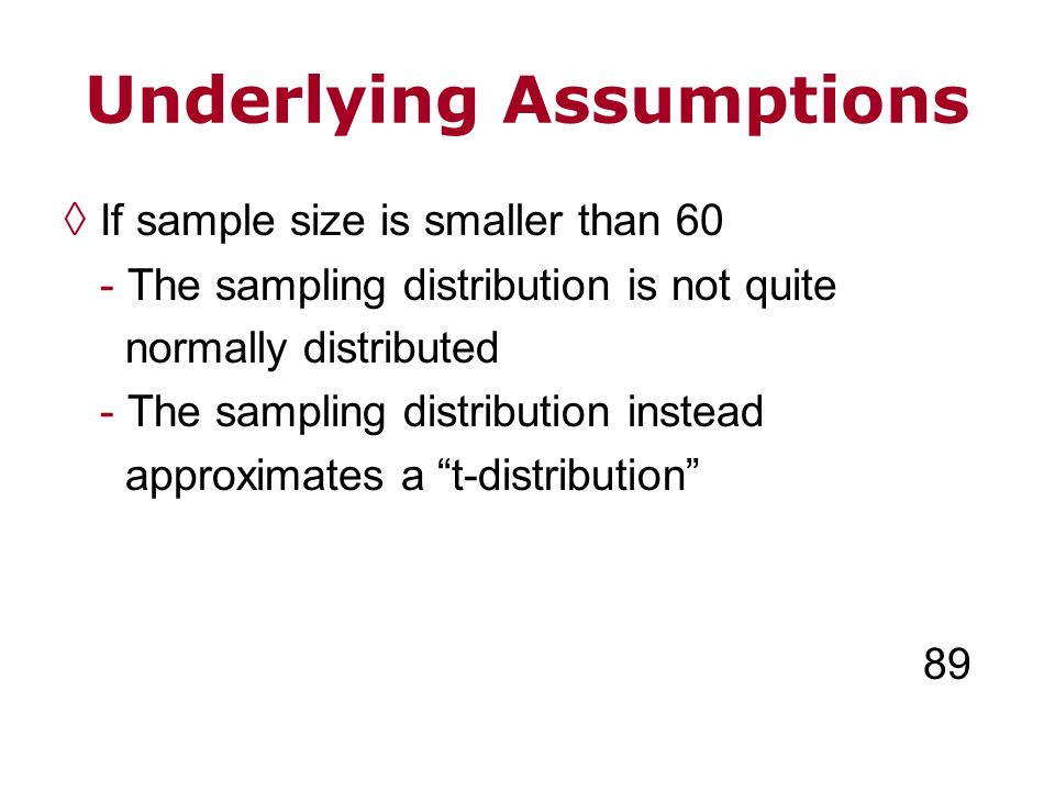 Underlying Assumptions If sample size is smaller than 60 - The sampling distribution is not quite normally distributed - The sampling distribution ins