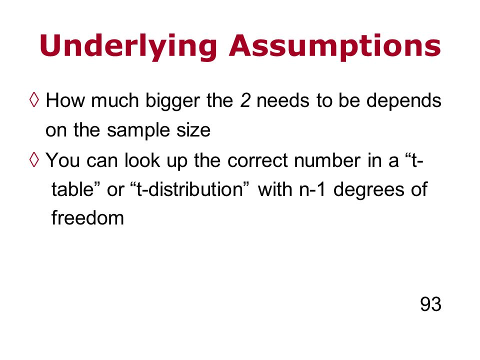 Underlying Assumptions How much bigger the 2 needs to be depends on the sample size You can look up the correct number in a t- table or t-distribution