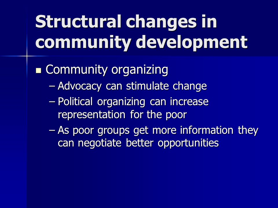 Structural changes in community development Community organizing Community organizing –Advocacy can stimulate change –Political organizing can increas