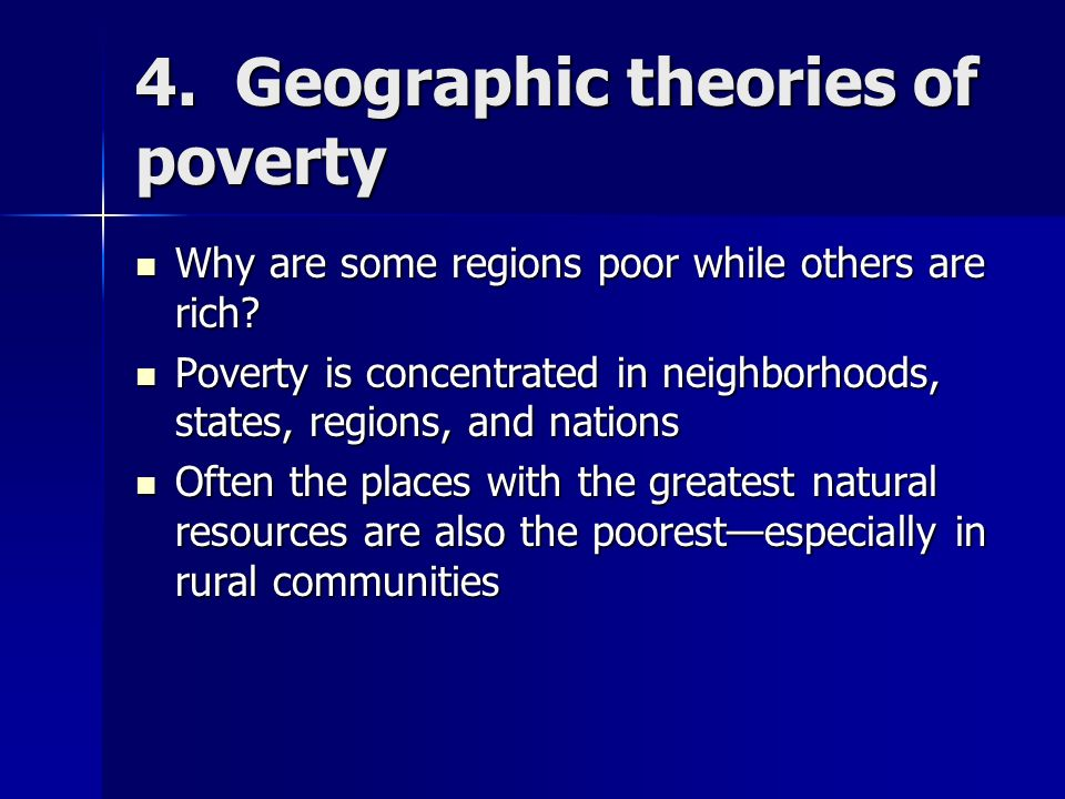 4. Geographic theories of poverty Why are some regions poor while others are rich? Why are some regions poor while others are rich? Poverty is concent