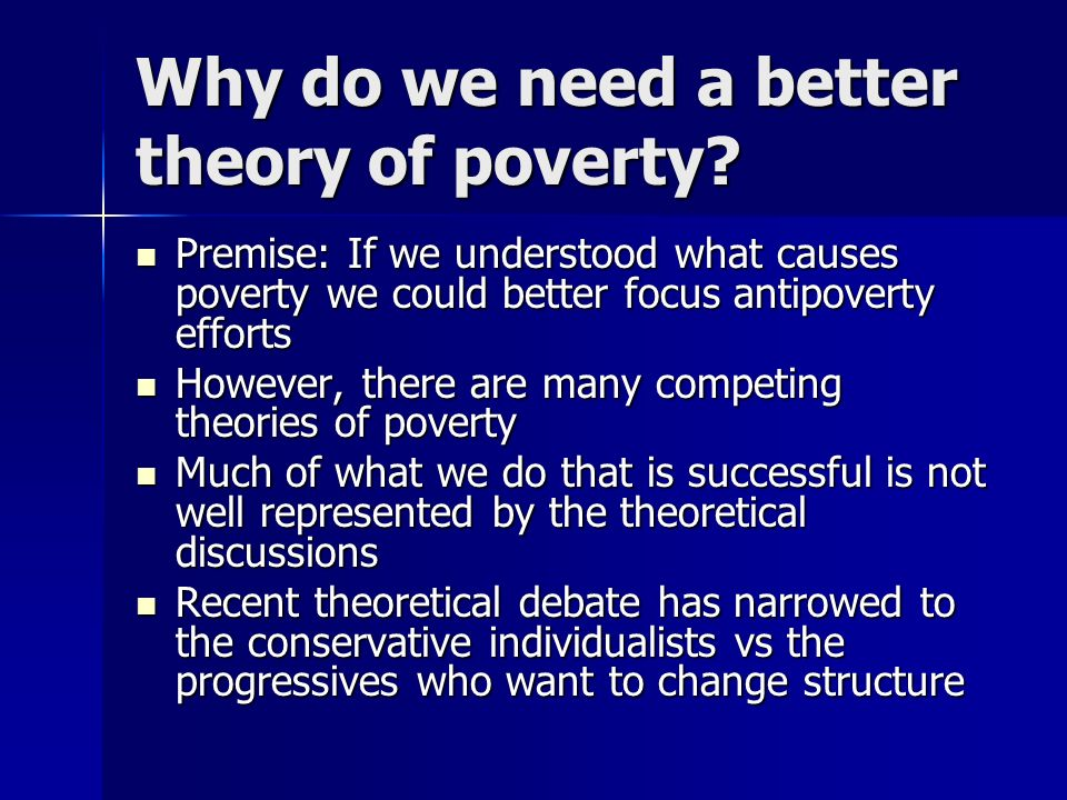 Why do we need a better theory of poverty? Premise: If we understood what causes poverty we could better focus antipoverty efforts Premise: If we unde