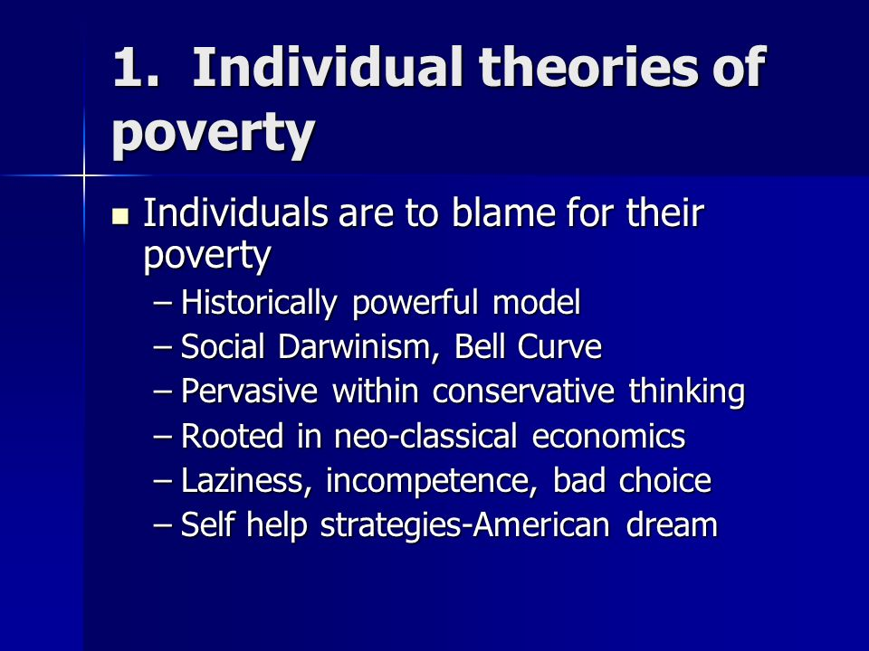1. Individual theories of poverty Individuals are to blame for their poverty Individuals are to blame for their poverty –Historically powerful model –