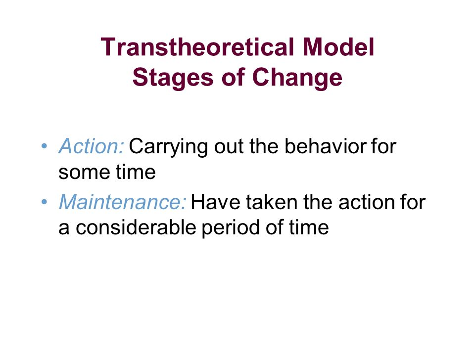 Transtheoretical Model Stages of Change Action: Carrying out the behavior for some time Maintenance: Have taken the action for a considerable period of time