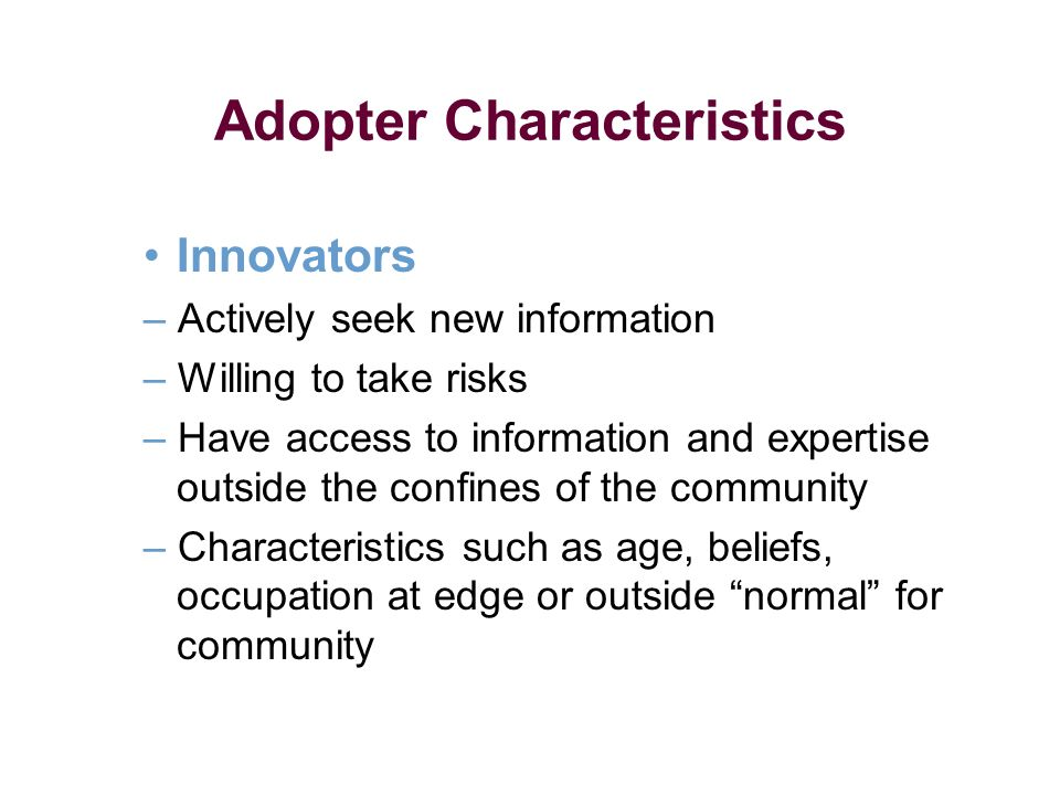 Adopter Characteristics Innovators – Actively seek new information – Willing to take risks – Have access to information and expertise outside the conf