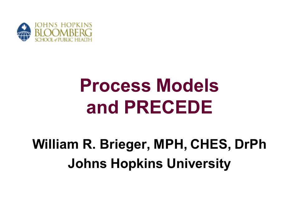 Process Models and PRECEDE William R. Brieger, MPH, CHES, DrPh Johns Hopkins University