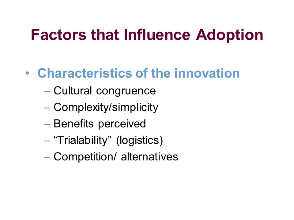 Factors that Influence Adoption Characteristics of the innovation – Cultural congruence – Complexity/simplicity – Benefits perceived – Trialability (logistics) – Competition/ alternatives