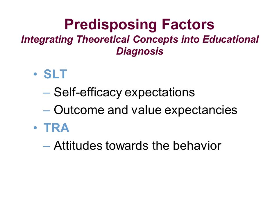 SLT – Self-efficacy expectations – Outcome and value expectancies TRA – Attitudes towards the behavior Predisposing Factors Integrating Theoretical Concepts into Educational Diagnosis