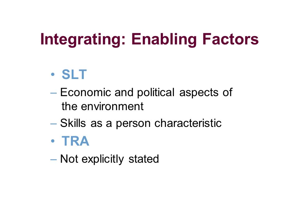 Integrating: Enabling Factors SLT – Economic and political aspects of the environment – Skills as a person characteristic TRA – Not explicitly stated