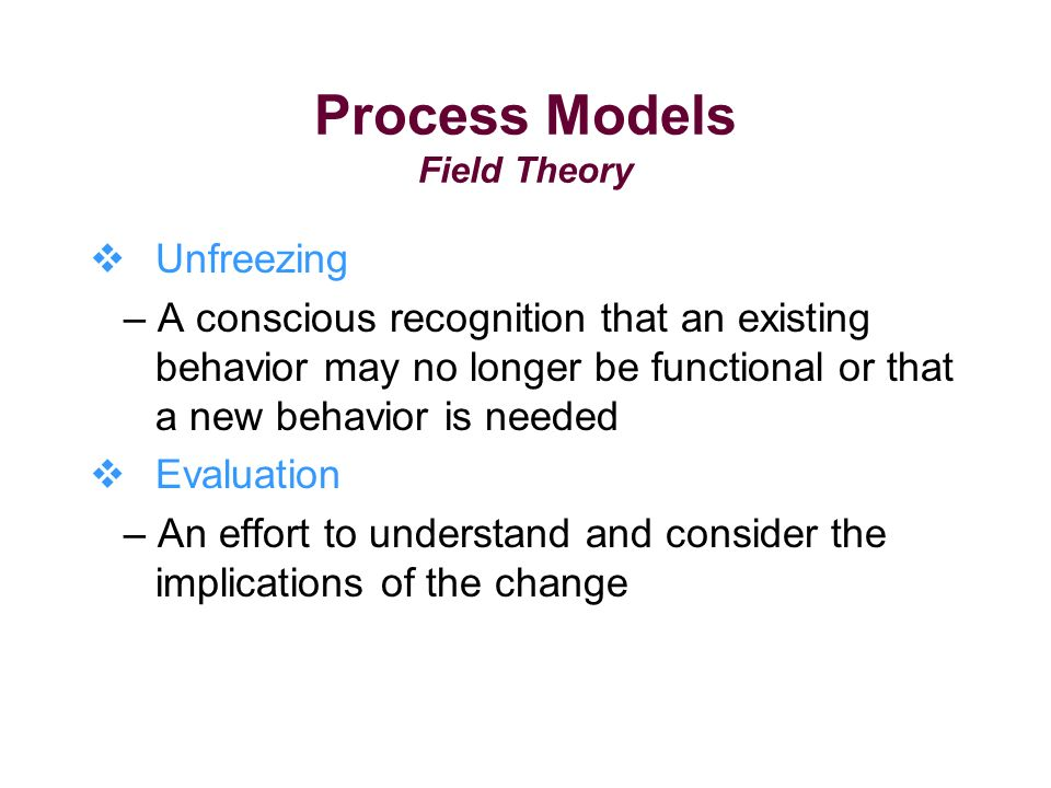 Process Models Field Theory Unfreezing – A conscious recognition that an existing behavior may no longer be functional or that a new behavior is needed Evaluation – An effort to understand and consider the implications of the change