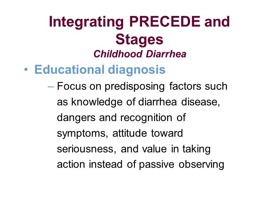 Educational diagnosis – Focus on predisposing factors such as knowledge of diarrhea disease, dangers and recognition of symptoms, attitude toward seriousness, and value in taking action instead of passive observing Integrating PRECEDE and Stages Childhood Diarrhea
