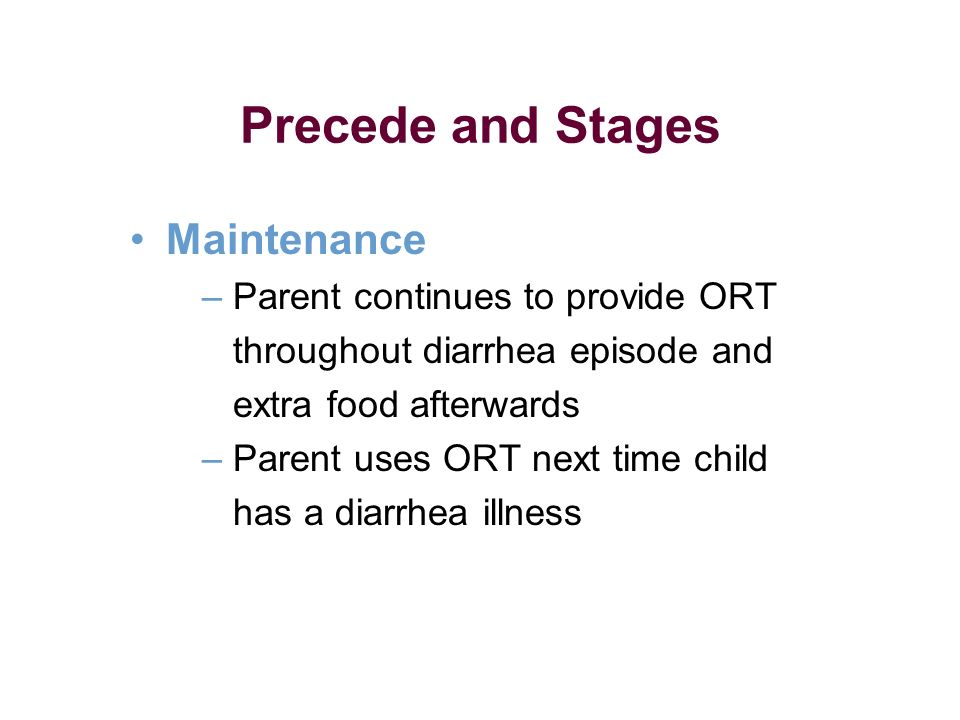 Maintenance – Parent continues to provide ORT throughout diarrhea episode and extra food afterwards – Parent uses ORT next time child has a diarrhea illness Precede and Stages