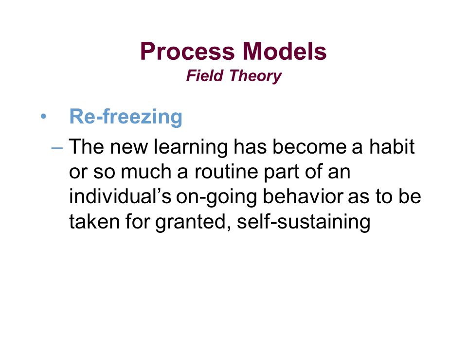 Process Models Field Theory Re-freezing – The new learning has become a habit or so much a routine part of an individuals on-going behavior as to be taken for granted, self-sustaining