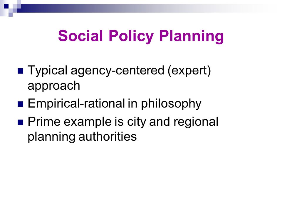 Social Policy Planning Typical agency-centered (expert) approach Empirical-rational in philosophy Prime example is city and regional planning authorit
