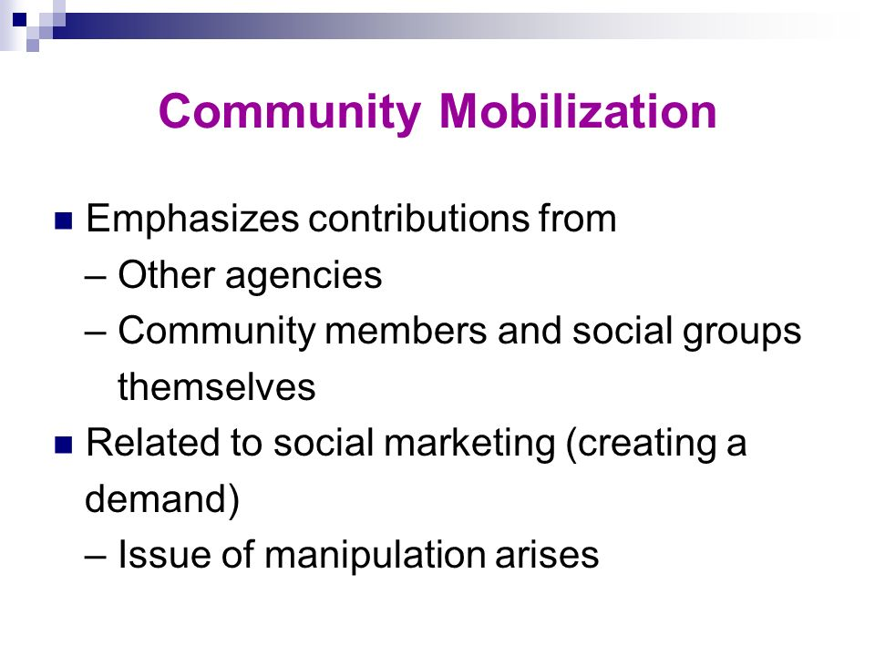 Community Mobilization Emphasizes contributions from – Other agencies – Community members and social groups themselves Related to social marketing (cr