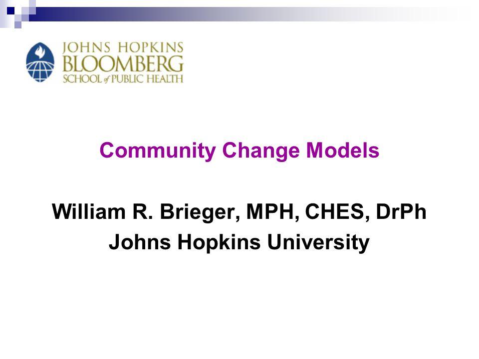 Community Change Models William R. Brieger, MPH, CHES, DrPh Johns Hopkins University