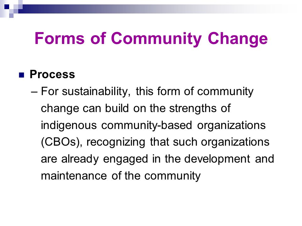 Forms of Community Change Process – For sustainability, this form of community change can build on the strengths of indigenous community-based organiz