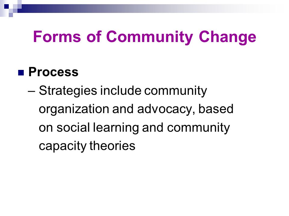 Forms of Community Change Process – Strategies include community organization and advocacy, based on social learning and community capacity theories