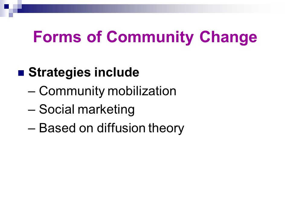 Forms of Community Change Strategies include – Community mobilization – Social marketing – Based on diffusion theory