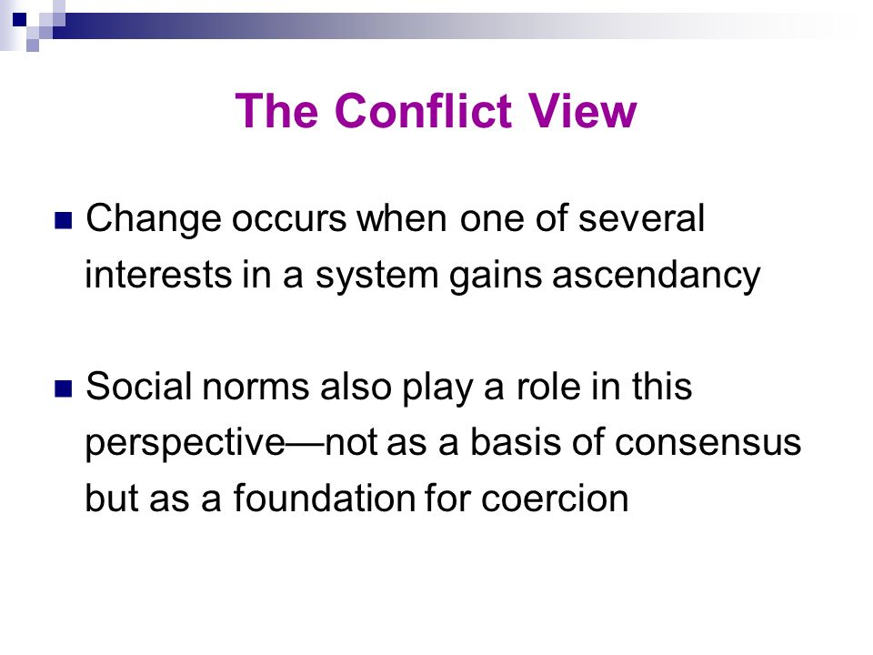 The Conflict View Change occurs when one of several interests in a system gains ascendancy Social norms also play a role in this perspectivenot as a b