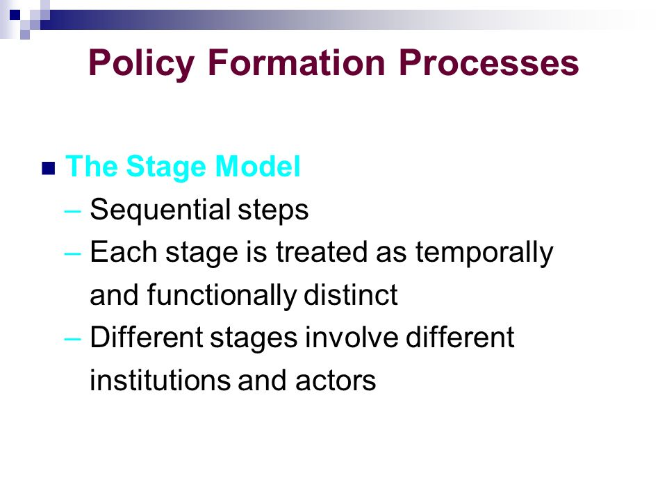 Policy Formation Processes The Stage Model – Sequential steps – Each stage is treated as temporally and functionally distinct – Different stages involve different institutions and actors