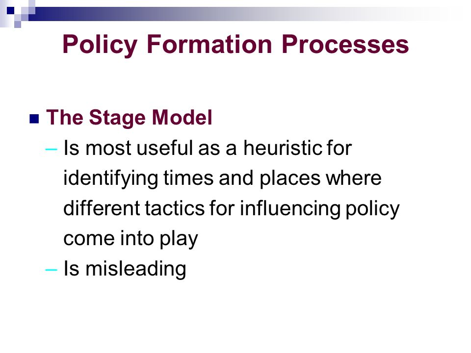 Policy Formation Processes The Stage Model – Is most useful as a heuristic for identifying times and places where different tactics for influencing policy come into play – Is misleading