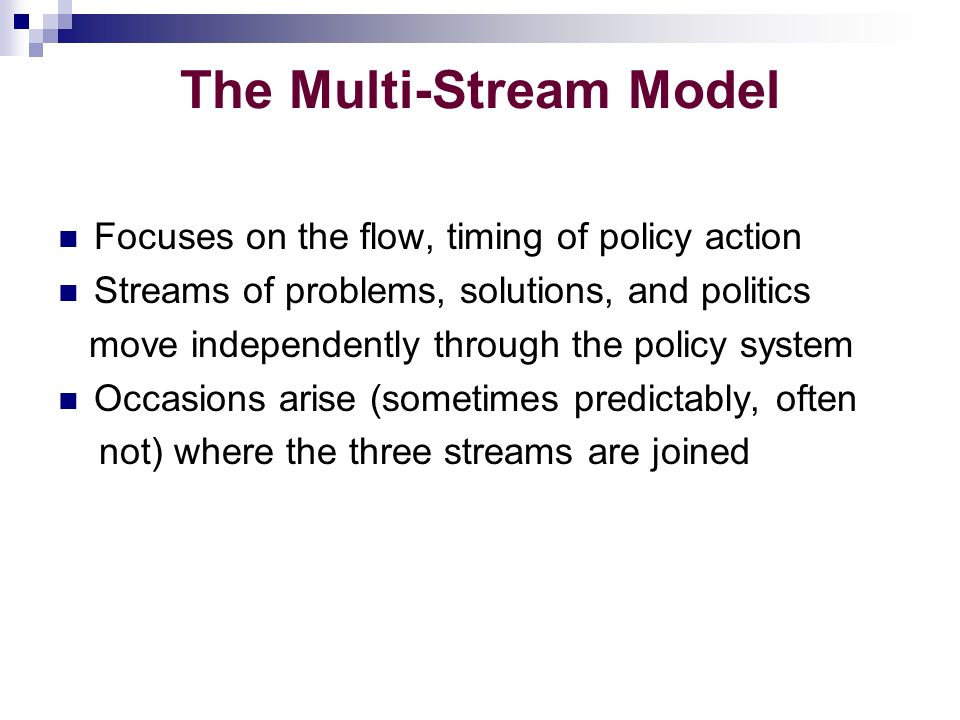 The Multi-Stream Model Focuses on the flow, timing of policy action Streams of problems, solutions, and politics move independently through the policy system Occasions arise (sometimes predictably, often not) where the three streams are joined