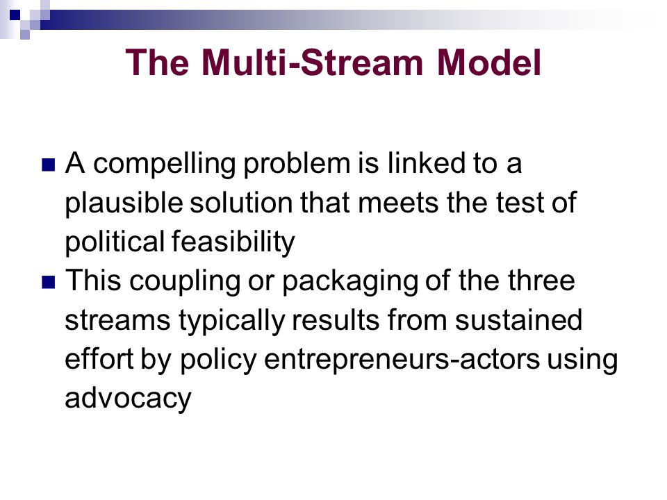 The Multi-Stream Model A compelling problem is linked to a plausible solution that meets the test of political feasibility This coupling or packaging of the three streams typically results from sustained effort by policy entrepreneurs-actors using advocacy
