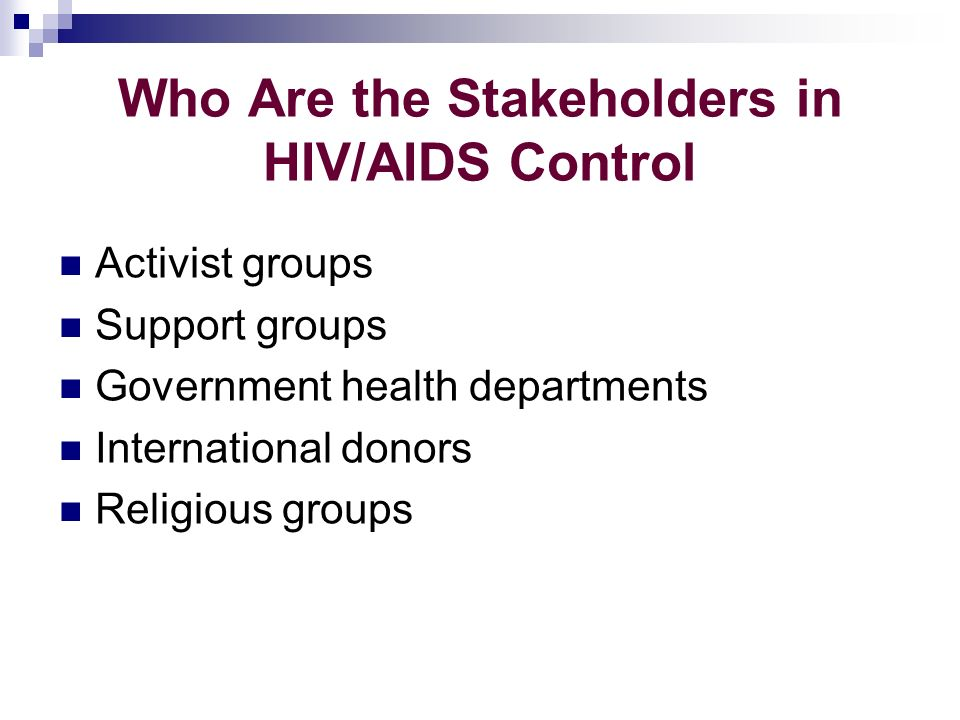 Who Are the Stakeholders in HIV/AIDS Control Activist groups Support groups Government health departments International donors Religious groups