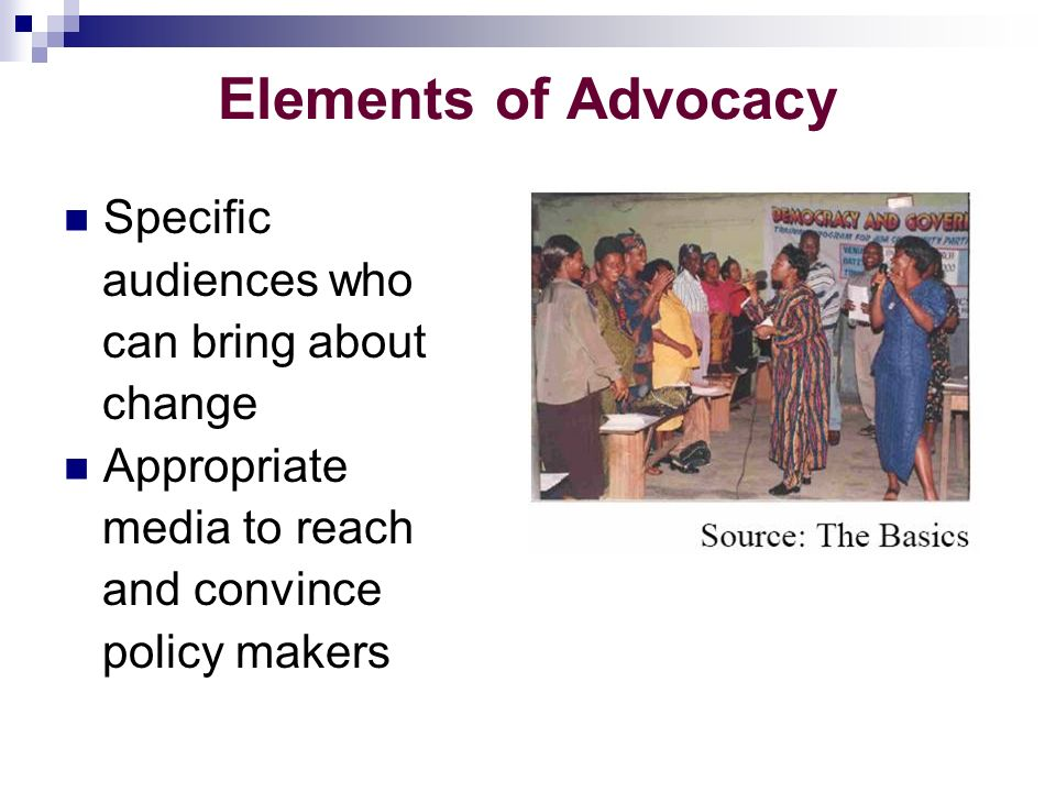 Elements of Advocacy Specific audiences who can bring about change Appropriate media to reach and convince policy makers