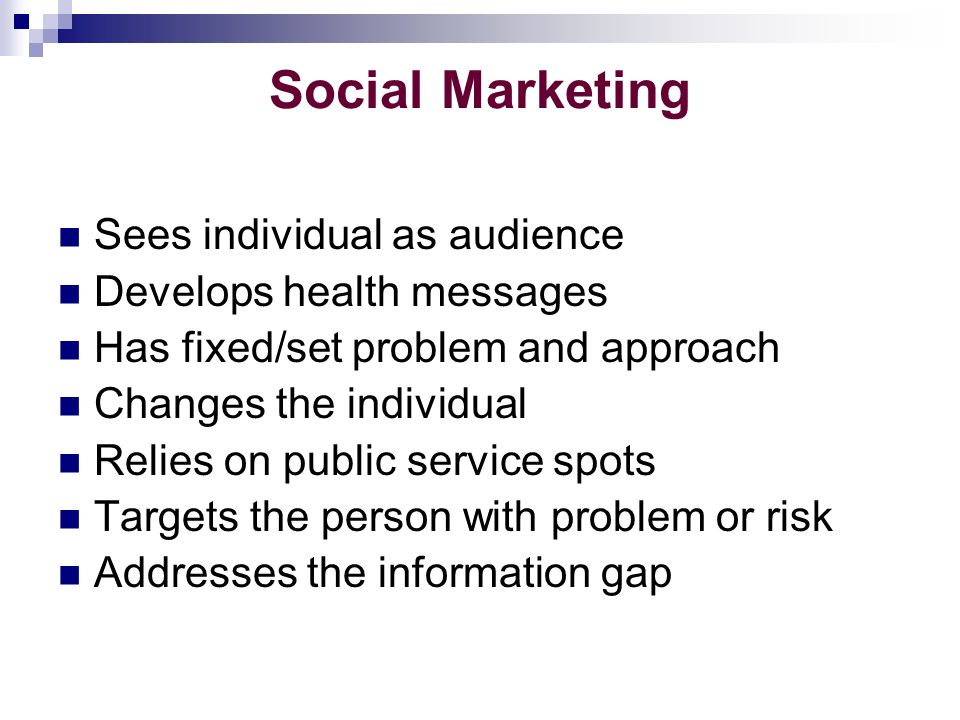 Social Marketing Sees individual as audience Develops health messages Has fixed/set problem and approach Changes the individual Relies on public service spots Targets the person with problem or risk Addresses the information gap