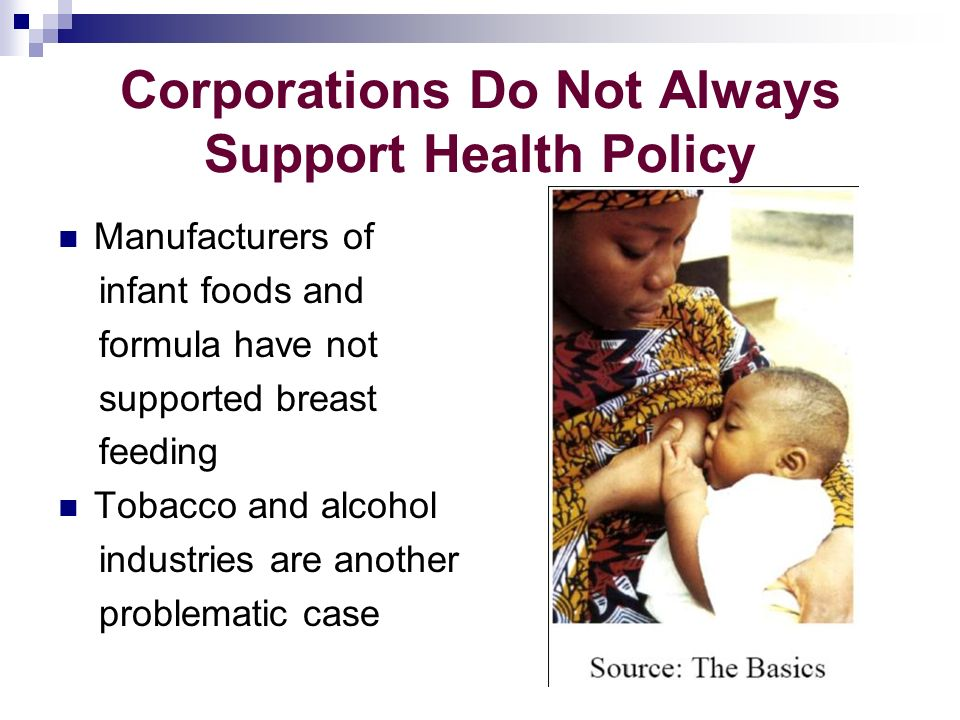 Corporations Do Not Always Support Health Policy Manufacturers of infant foods and formula have not supported breast feeding Tobacco and alcohol industries are another problematic case